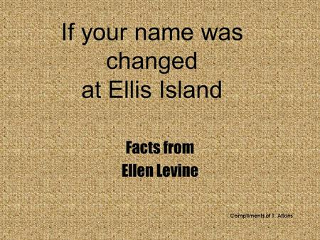 If your name was changed at Ellis Island Facts from Ellen Levine Compliments of T. Atkins.