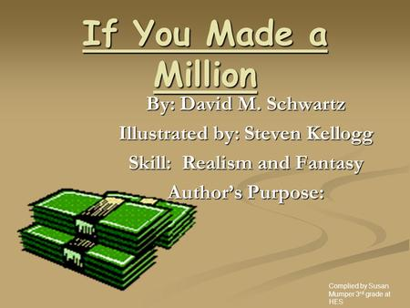 If You Made a Million By: David M. Schwartz Illustrated by: Steven Kellogg Skill: Realism and Fantasy Author's Purpose: Complied by Susan Mumper 3 rd.