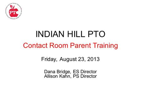 INDIAN HILL PTO Contact Room Parent Training Friday, August 23, 2013 Dana Bridge, ES Director Allison Kahn, PS Director.