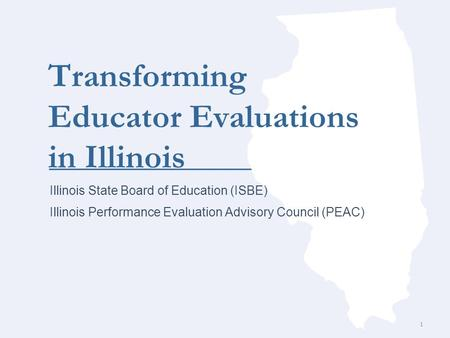 Transforming Educator Evaluations in Illinois Illinois State Board of Education (ISBE) Illinois Performance Evaluation Advisory Council (PEAC) 1.