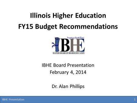 IBHE Presentation 1 1 Illinois Higher Education FY15 Budget Recommendations IBHE Board Presentation February 4, 2014 Dr. Alan Phillips.