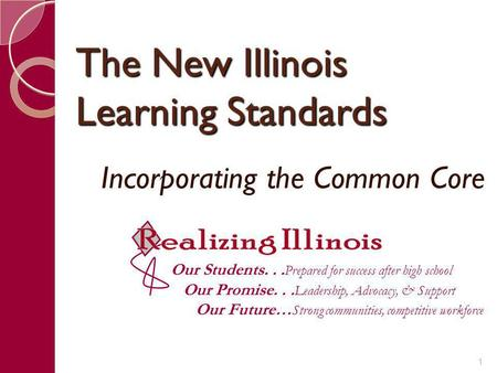 The New Illinois Learning Standards Incorporating the Common Core Our Students... Prepared for success after high school Our Promise... Leadership, Advocacy,