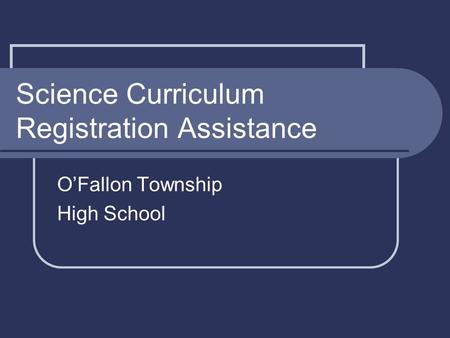 Science Curriculum Registration Assistance O'Fallon Township High School.