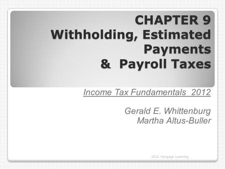CHAPTER 9 Withholding, Estimated Payments & Payroll Taxes 2012 Cengage Learning Income Tax Fundamentals 2012 Gerald E. Whittenburg Martha Altus-Buller.