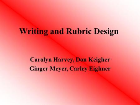 Writing and Rubric Design Carolyn Harvey, Don Keigher Ginger Meyer, Carley Eighner.