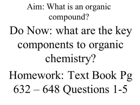 Aim: What is an organic compound? Do Now: what are the key components to organic chemistry? Homework: Text Book Pg 632 – 648 Questions 1-5.
