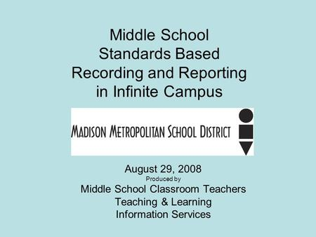 Middle School Standards Based Recording and Reporting in Infinite Campus August 29, 2008 Produced by Middle School Classroom Teachers Teaching & Learning.