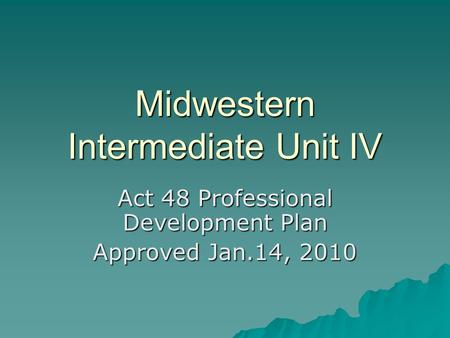 Midwestern Intermediate Unit IV Act 48 Professional Development Plan Approved Jan.14, 2010.
