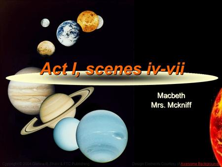 Copyright © 2004 Glenna R. Shaw & FTC Publishing Design Elements Courtesy of Awesome BackgroundsAwesome Backgrounds Act I, scenes iv-vii Macbeth Mrs. Mckniff.