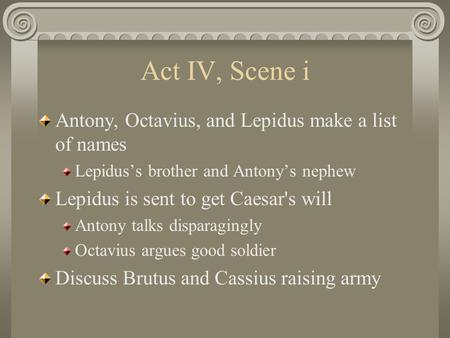 Act IV, Scene i Antony, Octavius, and Lepidus make a list of names Lepidus's brother and Antony's nephew Lepidus is sent to get Caesar's will Antony talks.
