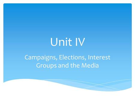 Unit IV Campaigns, Elections, Interest Groups and the Media.