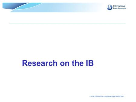 © International Baccalaureate Organization 2007 Research on the IB.