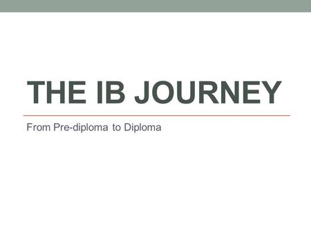 THE IB JOURNEY From Pre-diploma to Diploma. Benefits of an IB Education Challenging international curriculum Emphasis on global perspectives, interdisciplinary.