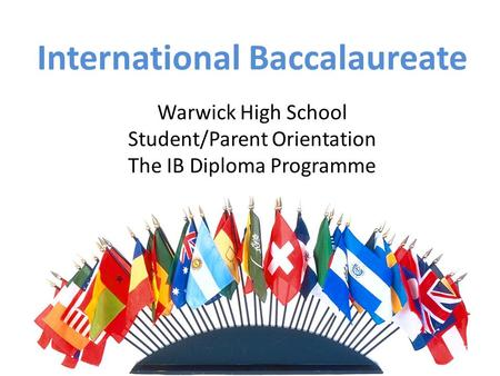 International Baccalaureate Warwick High School Student/Parent Orientation The IB Diploma Programme.