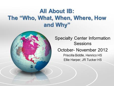"All About IB: The ""Who, What, When, Where, How and Why"" Specialty Center Information Sessions October- November 2012 Priscilla Biddle, Henrico HS Ellie."