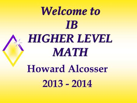 Welcome to IB HIGHER LEVEL MATH Howard Alcosser 2013 - 2014.