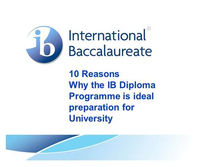 10 Reasons Why the IB Diploma Programme is ideal preparation for University.