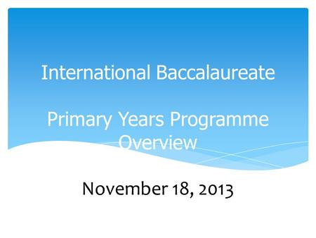 International Baccalaureate Primary Years Programme Overview November 18, 2013.
