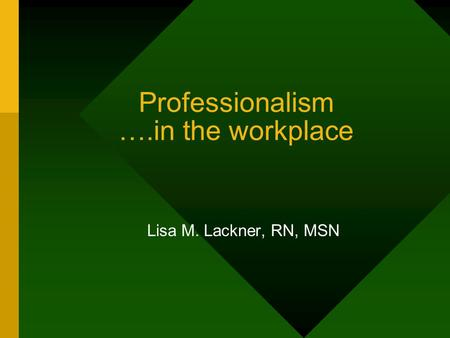 Professionalism ….in the workplace Lisa M. Lackner, RN, MSN.