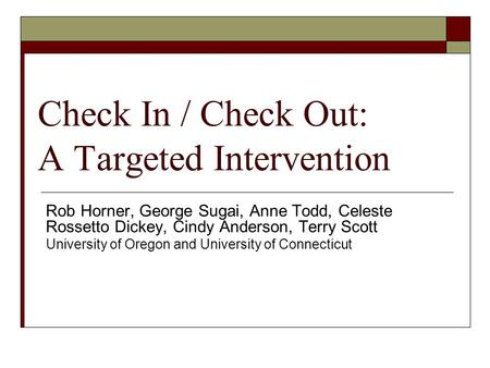 Check In / Check Out: A Targeted Intervention Rob Horner, George Sugai, Anne Todd, Celeste Rossetto Dickey, Cindy Anderson, Terry Scott University of Oregon.