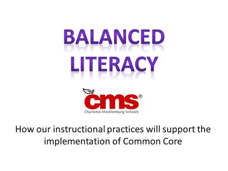 Balanced Literacy How our instructional practices will support the implementation of Common Core.