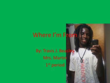 Where I'm From By: Travis J. Beasley Mrs. Martin 1 st period.