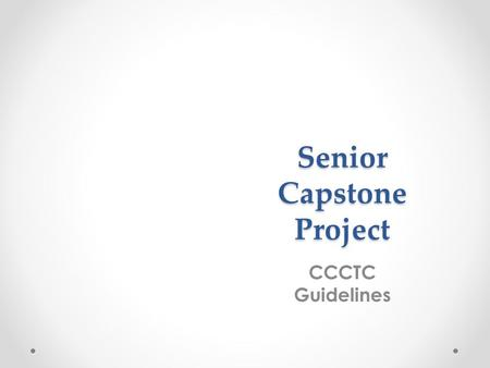 "Senior Capstone Project CCCTC Guidelines. ""Senior Project integrates skills, concepts, and data from the student's program of study into one culminating."