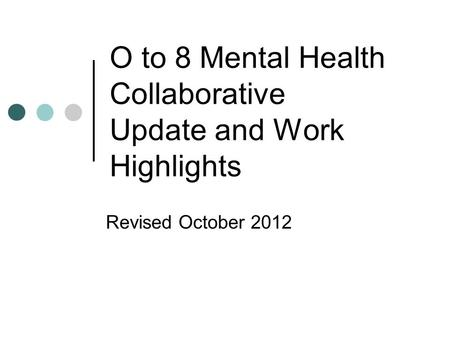 O to 8 Mental Health Collaborative Update and Work Highlights Revised October 2012.