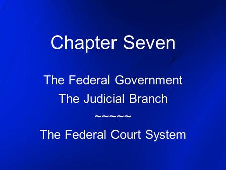 Chapter Seven The Federal Government The Judicial Branch ~~~~~ The Federal Court System.