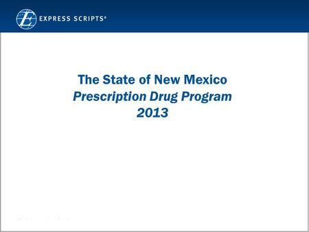 Confidential and Proprietary Information © 2011 Express Scripts, Inc. All Rights Reserved 1 The State of New Mexico Prescription Drug Program 2013.