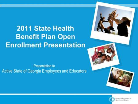 2011 State Health Benefit Plan Open Enrollment Presentation Presentation to Active State of Georgia Employees and Educators.