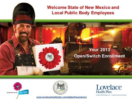 Welcome State of New Mexico and Local Public Body Employees Your 2013 Open/Switch Enrollment www.lovelacehealthplan.com/stateofnewmexico.