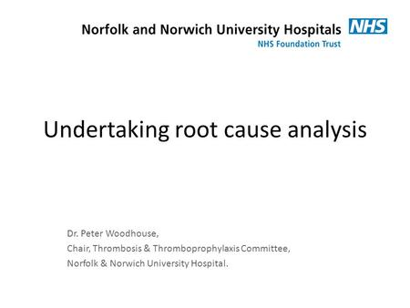 Undertaking root cause analysis Dr. Peter Woodhouse, Chair, Thrombosis & Thromboprophylaxis Committee, Norfolk & Norwich University Hospital.