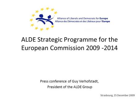 ALDE Strategic Programme for the European Commission 2009 -2014 Press conference of Guy Verhofstadt, President of the ALDE Group Strasbourg, 15 December.