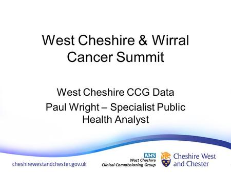 West Cheshire & Wirral Cancer Summit West Cheshire CCG Data Paul Wright – Specialist Public Health Analyst.