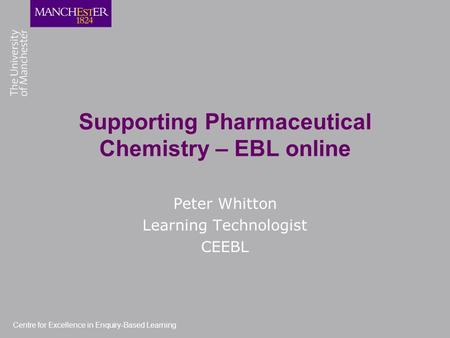 Centre for Excellence in Enquiry-Based Learning Supporting Pharmaceutical Chemistry – EBL online Peter Whitton Learning Technologist CEEBL.