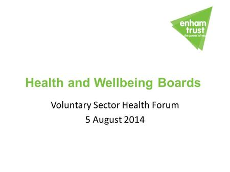 Voluntary Sector Health Forum 5 August 2014 Health and Wellbeing Boards.