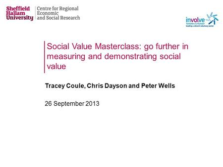 Social Value Masterclass: go further in measuring and demonstrating social value Tracey Coule, Chris Dayson and Peter Wells 26 September 2013.