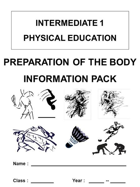 INTERMEDIATE 1 PHYSICAL EDUCATION PREPARATION OF THE BODY INFORMATION PACK Name : _____________________________________ Class : _________ Year : ______.