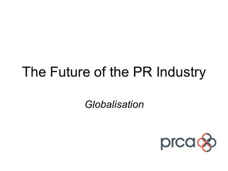 The Future of the PR Industry Globalisation. Workstream Brief Is there a role for the PRCA to play in the development of PR globally? And if so, how?