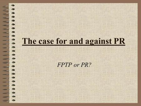 The case for and against PR FPTP or PR?. Possible criteria for a new system Ease of voting Does each vote have an equal weight? High level of proportionality.