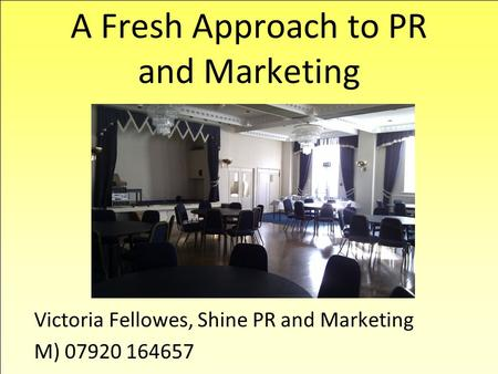 A Fresh Approach to PR and Marketing Victoria Fellowes, Shine PR and Marketing M) 07920 164657.