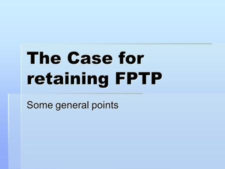 The Case for retaining FPTP Some general points. The Advantages of FPTP.