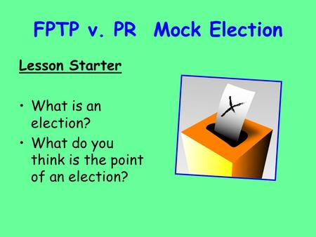 FPTP v. PR Mock Election Lesson Starter What is an election? What do you think is the point of an election?