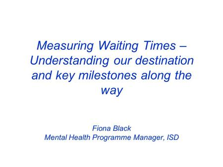 Measuring Waiting Times – Understanding our destination and key milestones along the way Fiona Black Mental Health Programme Manager, ISD.