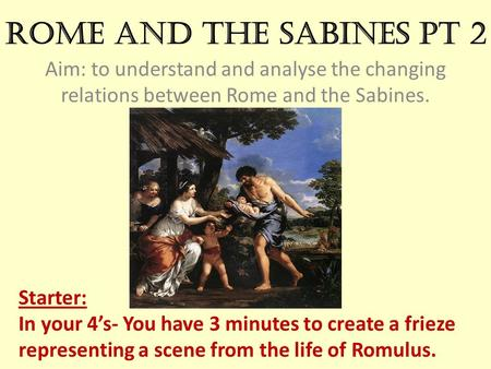 Rome and the Sabines pt 2 Aim: to understand and analyse the changing relations between Rome and the Sabines. Starter: In your 4's- You have 3 minutes.