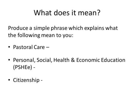 What does it mean? Produce a simple phrase which explains what the following mean to you: Pastoral Care – Personal, Social, Health & Economic Education.