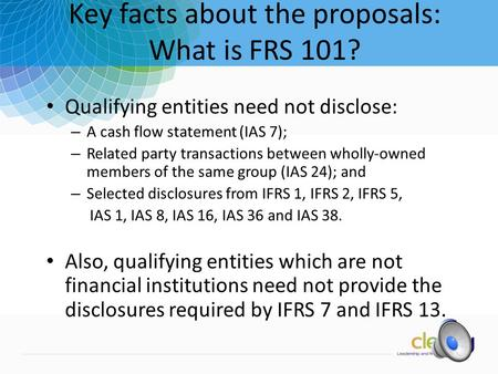 1 Key facts about the proposals: What is FRS 101? Qualifying entities need not disclose: – A cash flow statement (IAS 7); – Related party transactions.