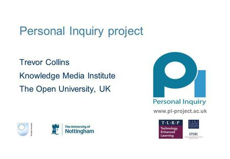 Personal Inquiry project Trevor Collins Knowledge Media Institute The Open University, UK www.pi-project.ac.uk.