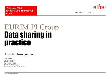 © Fujitsu Services 2004 EURIM PI Data Sharing sub- group 13 January 2005 EURIM PI Group Data sharing in practice A Fujitsu Perspective John Newton Account.